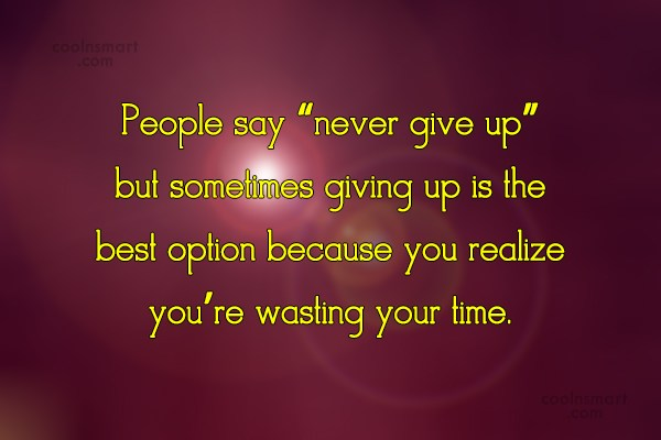"""Giving Up Quote: People say """"never give up"""" but sometimes..."""