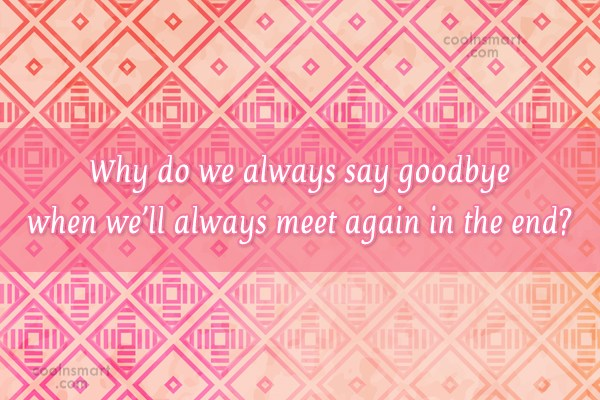 Goodbye Quote: Why do we always say goodbye when...