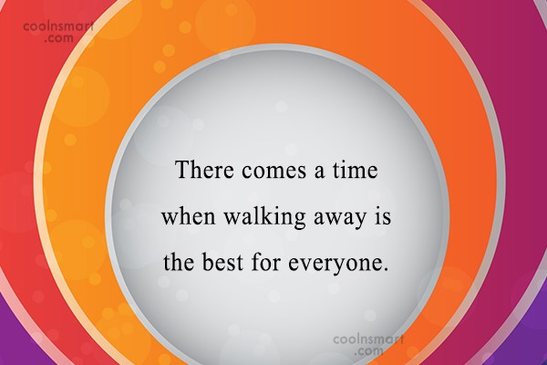 Goodbye Quote: There comes a time when walking away...