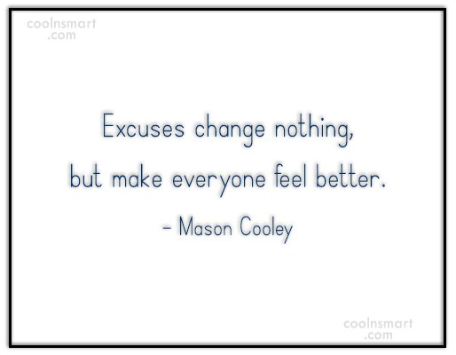 Excuses Quote: Excuses change nothing, but make everyone feel...