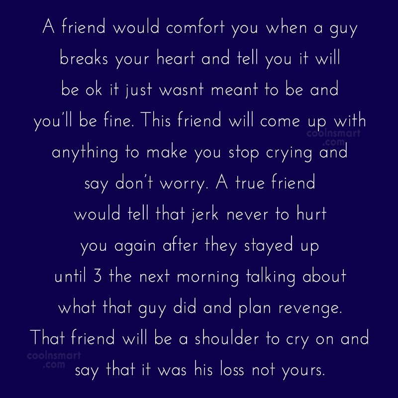 Quote: A friend would comfort you when a...