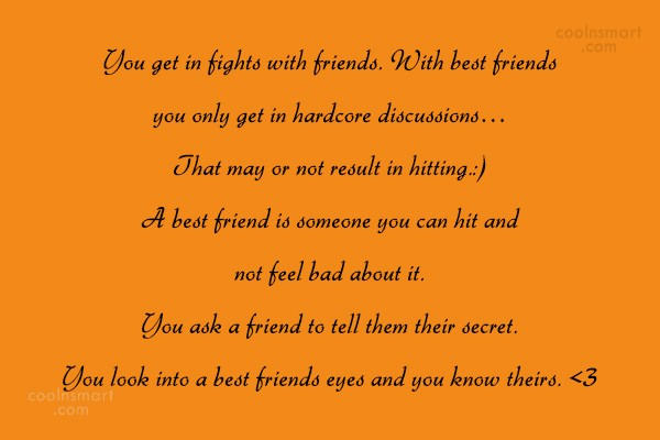 Quote: You get in fights with friends. With...