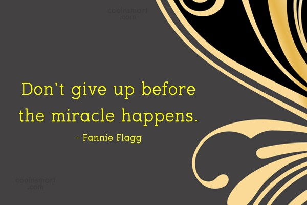 Giving Up Quote: Don't give up before the miracle happens....