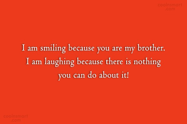 Brother Quote: I am smiling because you are my...