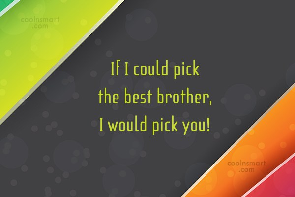 Brother Quote: If I could pick the best brother,...