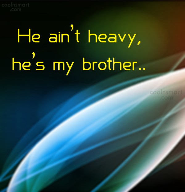 Brother Quote: He ain't heavy, he's my brother.