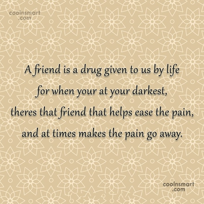 Quote: A friend is a drug given to...
