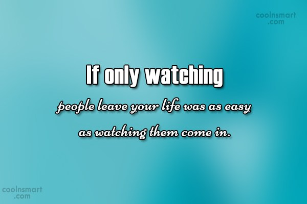 Quote: If only watching people leave your life...