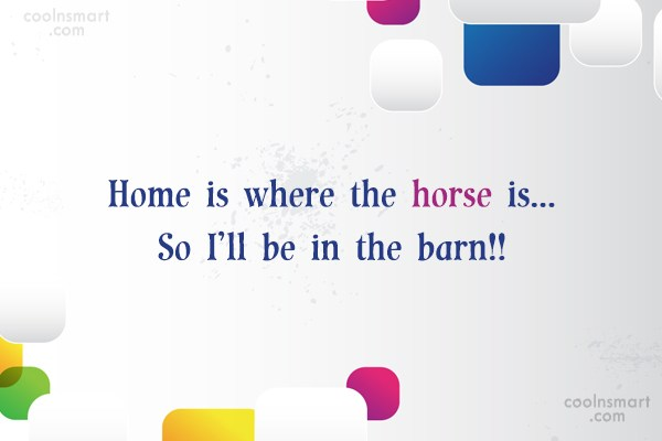 Horse Quote: Home is where the horse is… So...