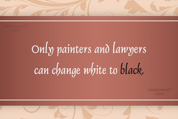 Quote: Only painters and lawyers can change white...