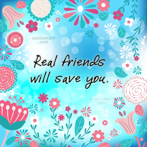Quote: Real friends will save you.