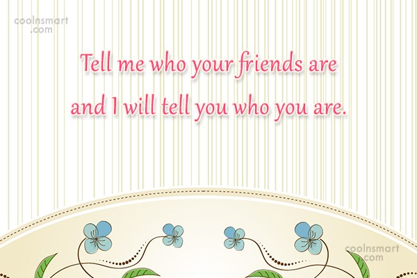 Quote: Tell me who your friends are and...
