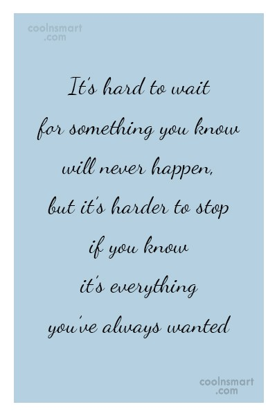 Quote: It's hard to wait for something you...