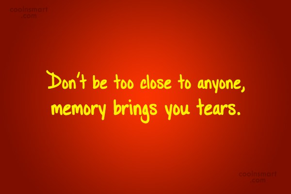 Memory Quote: Don't be too close to anyone, memory...