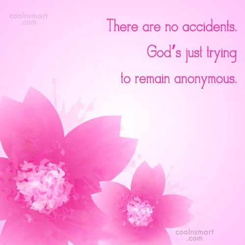 Quote: There are no accidents. God's just trying...
