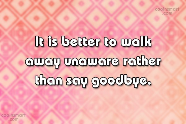 Quote: It is better to walk away unaware...