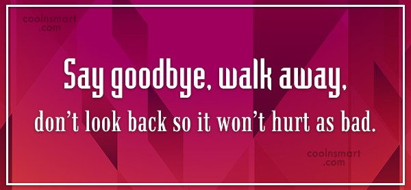 Goodbye Quote: Say goodbye, walk away, don't look back...