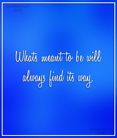Quote: Whats meant to be will always find...