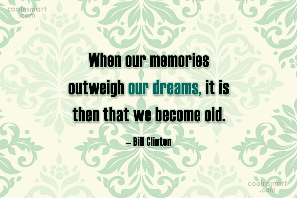 Quote: When our memories outweigh our dreams, it...