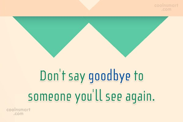 Quote: Don't say goodbye to someone you'll see...