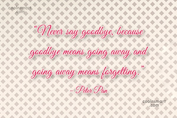 "Goodbye Quote: ""Never say goodbye, because goodbye means going..."