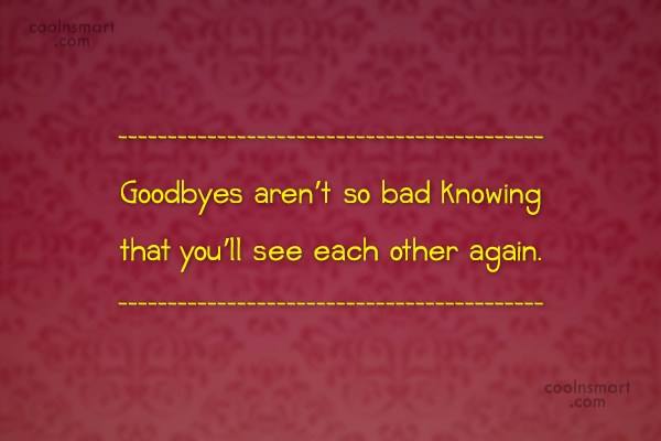 Quote: Goodbyes aren't so bad knowing that you'll...