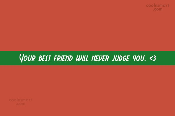 Quote: Your best friend will never judge you....