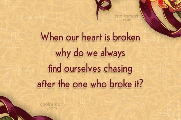 Quote: When our heart is broken why do...