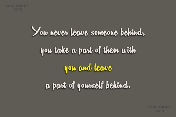 Goodbye Quote: You never leave someone behind, you take...