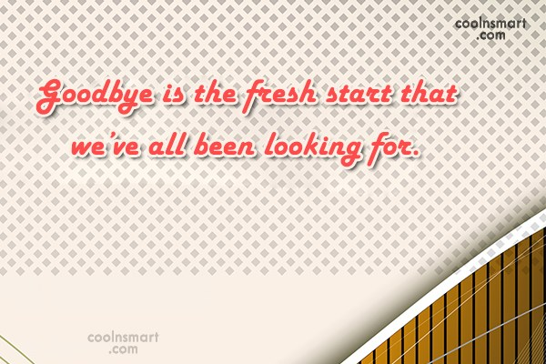 Quote: Goodbye is the fresh start that we've...