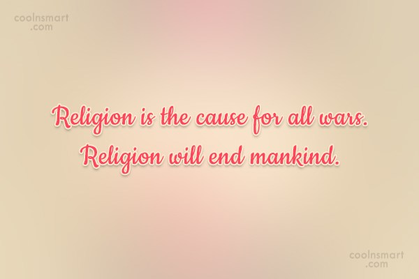 Quote: Religion is the cause for all wars....