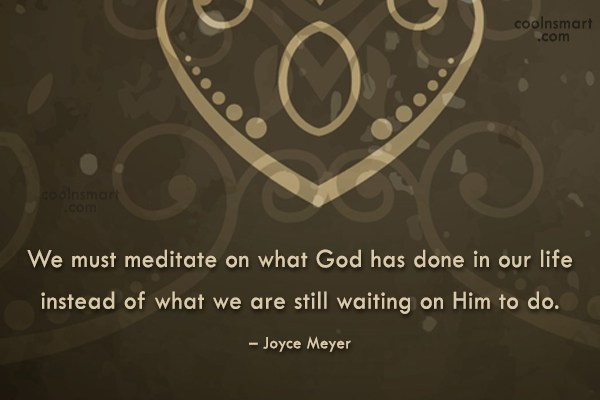 Quote: We must meditate on what God has...