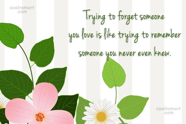 Goodbye Quote: Trying to forget someone you love is...