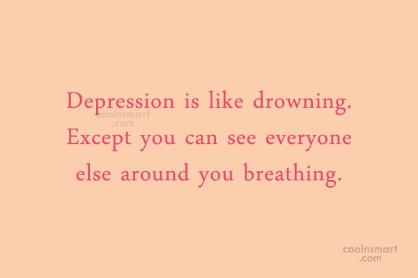 Depression Quote: Depression is like drowning. Except you can...