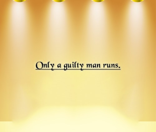 Guilt Quote: Only a guilty man runs.