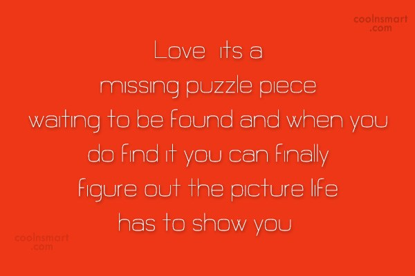 Quote: Love..its a missing puzzle piece waiting to...