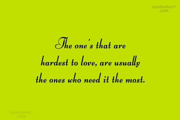 Quote: The one's that are hardest to love,...