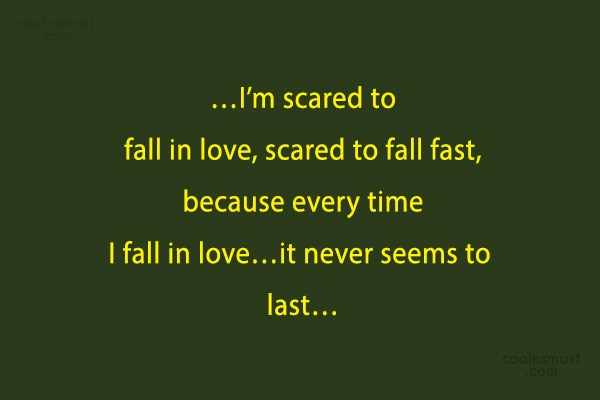 Quote: …I'm scared to fall in love, scared...