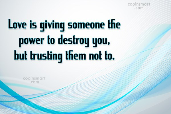 Quote: Love is giving someone the power to...