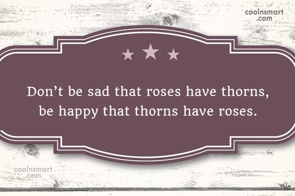 Quote: Don't be sad that roses have thorns,...