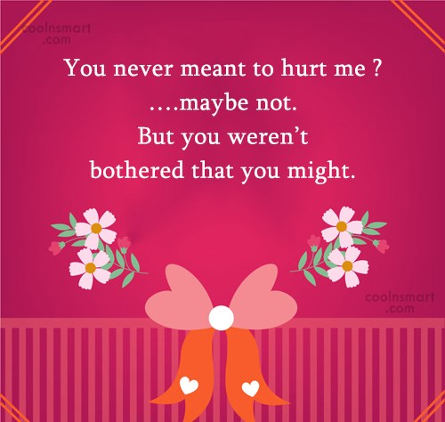 Quote: You never meant to hurt me ?….maybe...