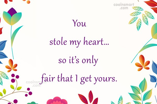 Quote: You stole my heart…so it's only fair...