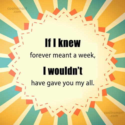 Quote: If I knew forever meant a week,...