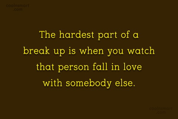 Quote: The hardest part of a break up...