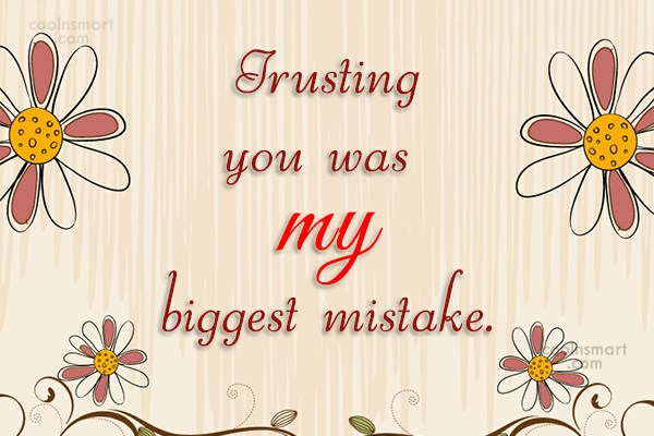 Quote: Trusting you was my biggest mistake.