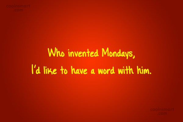 Quote: Who invented Mondays, I'd like to have...