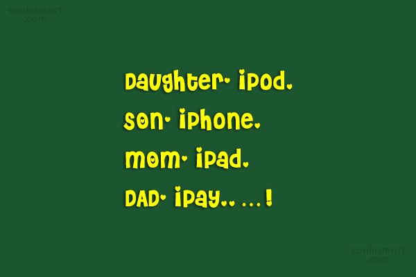Quote: Daughter- iPod, SON- iPhone, MOM- iPad, DAD-...
