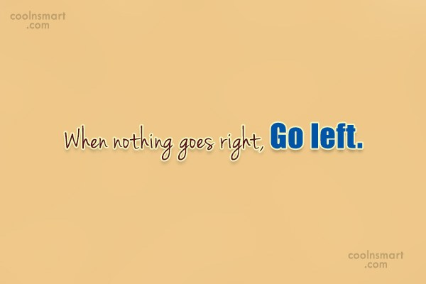 Images Quote: When nothing goes right, Go left.