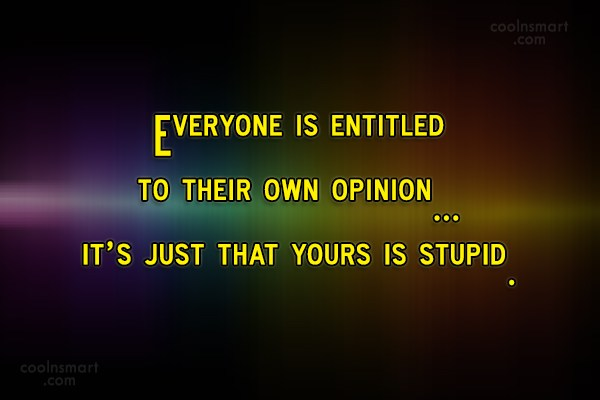 everyone is entitled to their own opinion Everyone's entitled to their opinion everyone is entitled to their opinion means that anyone can think whatever they want furthermore, i think it's useful to recognize that some opinions trump others in our own lives.