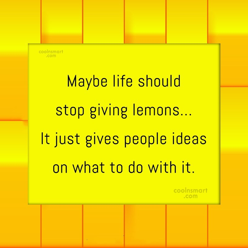 Quote: Maybe life should stop giving lemons… It...